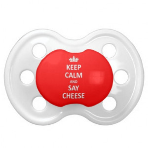 Keep calm and say cheese pacifiers