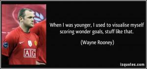 ... visualise myself scoring wonder goals, stuff like that. - Wayne Rooney