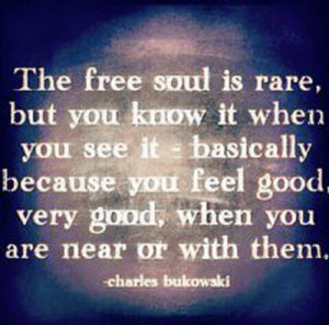 The free soul is rare, but you know it when you see it…""