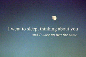 ... You » I went to sleep, thinking about you and I woke up just the same
