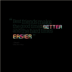 Quotes Picture: best friends make the good times better and the hard ...
