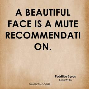 Publilius Syrus - A beautiful face is a mute recommendation.