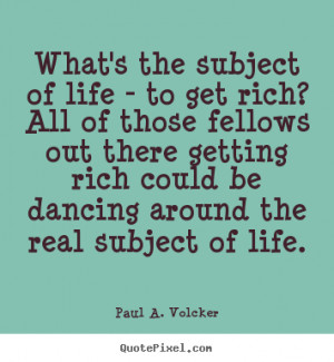 Paul A. Volcker picture sayings - What's the subject of life - to get ...