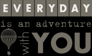 everyday is an adventure with you everyday is an adventure with you