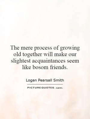 The mere process of growing old together will make our slightest ...