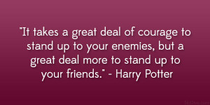 """... but a great deal more to stand up to your friends."""" – Harry Potter"""