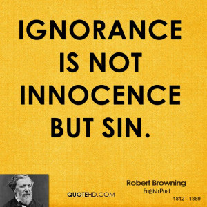 Ignorance is not innocence but sin.
