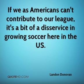 Landon Donovan - If we as Americans can't contribute to our league, it ...