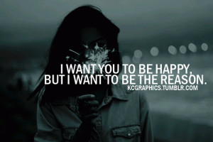 want to make you happy but I want to be the reason