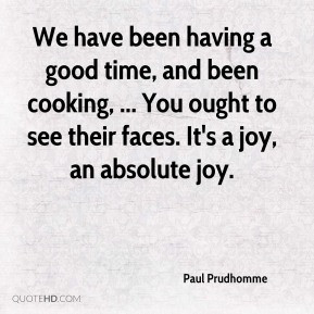 Paul Prudhomme We have been having a good time and been cooking