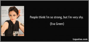 People think I'm so strong, but I'm very shy. - Eva Green