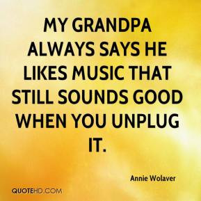 My grandpa always says he likes music that still sounds good when you ...