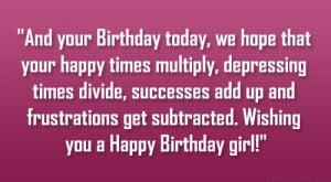 And your Birthday today, we hope that your happy times multiply ...