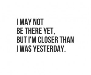 may not be there yet,but I'm closer than I was yesterday