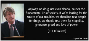 ... drugs, we should test them for stupidity, ignorance, greed and love of