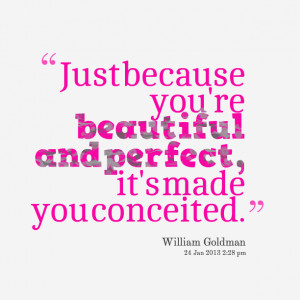 Just because you're beautiful and perfect, it's made you conceited ...