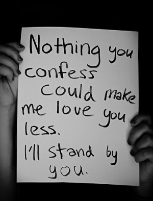 Nothing you confess can make me love you less. I'll stand by you