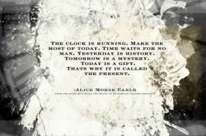 ... is a gift. That's why it is called the present. -Alice Morse Earle