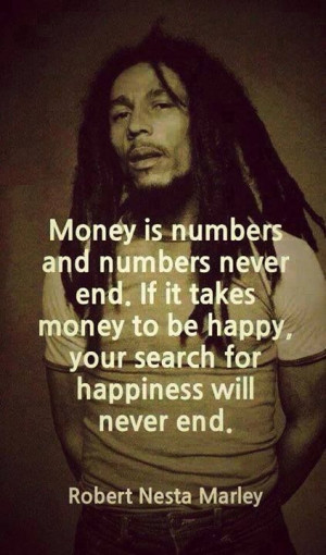 Money is numbers and numbers never end. If it takes money to be happy ...