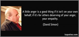 little anger is a good thing if it isn't on your own behalf, if it's ...