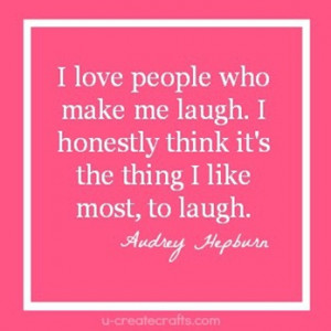 ... Me Laugh. I Honestly Think It's The Thing I Like Most, To Laugh