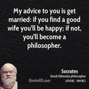 My advice to you is get married: if you find a good wife you'll be ...