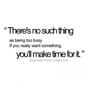There's no such thing as being too busy. If you really want something ...