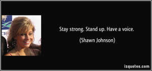 Stay strong. Stand up. Have a voice. - Shawn Johnson