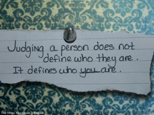 When you judge others, you don't define them, you define yourself