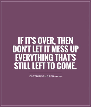 If it's over, then don't let it mess up everything that's still left ...