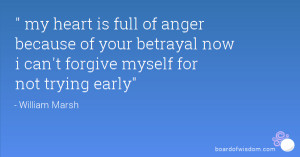 my heart is full of anger because of your betrayal now i can't forgive ...