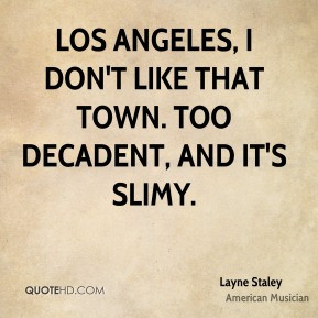 Layne Staley - Los Angeles, I don't like that town. Too decadent, and ...