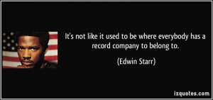 ... to be where everybody has a record company to belong to. - Edwin Starr