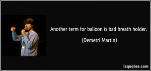 Another term for balloon is bad breath holder. - Demetri Martin