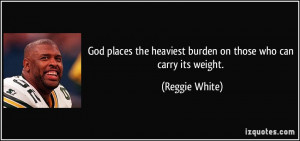 God places the heaviest burden on those who can carry its weight ...