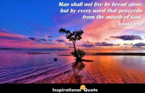 Jesus Christ – Man shall not live by bread alone, but by every word ...