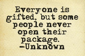 Everyone is gifted, but some people never open their package. -Unknown