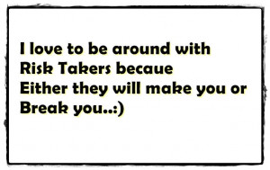 love to be around with Risk Takers becaue Either they will make you ...