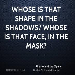 ... the shadows? Whose is that face, in the mask? - Phantom of the Opera