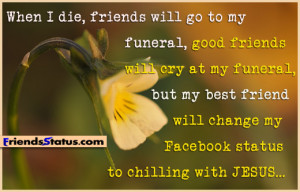When I die, friends will go to my funeral, good friends will cry at my ...