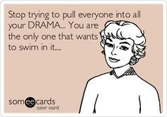 Stop trying to pull everyone into all your DRAMA... You are the only ...