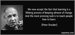 ... most pressing task is to teach people how to learn. - Peter Drucker