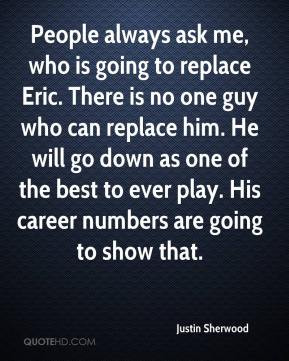 Justin Sherwood - People always ask me, who is going to replace Eric ...