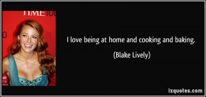 love being at home and cooking and baking. - Blake Lively