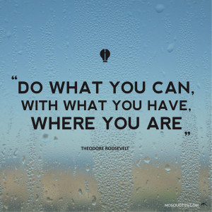 you have where you are do what you can with what you have where you ...