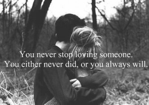 You never stop loving someone, you either never did or you always will