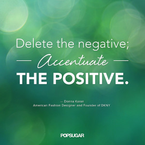 Delete the negative; accentuate the positive.