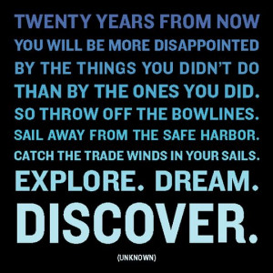 sail away from the safe harbor catch the trade winds in your sails ...