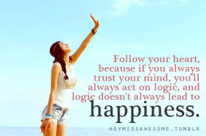 Follow your heart, because if you always trust your mind, you'll ...