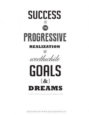 Success is the progressive realization of worthwhile goals and dreams.